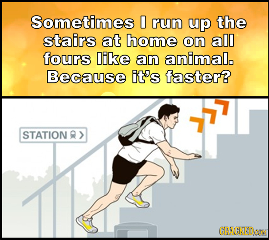 Sometimes 0 run up the stairs at home on all fours ike an animal, Because it's faster? STATION R> CRACKEDOON