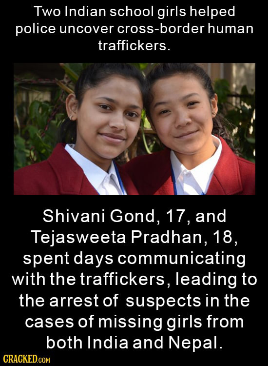 Two Indian School girls helped police uncover oSS-border human traffickers. Shivani Gond, 17, and Tejasweeta Pradhan, 18, spent days communicating wit