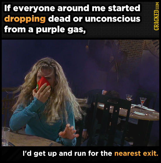 If everyone around me started dropping dead or unconscious from a purple gas, CRAth I'd get up and run for the nearest exit.