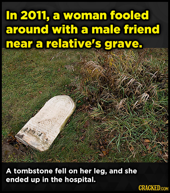 In 2011, a woman fooled around with a male friend near a relative's grave. A tombstone fell on her leg, and she ended up in the hospital. CRACKED.COM