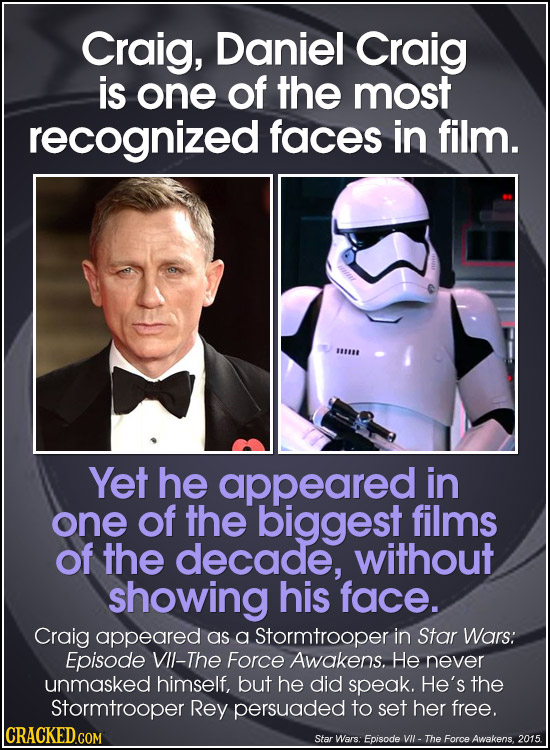 Craig, Daniel Craig is one of the most recognized faces in film. Yet he appeared in one of the biggest films of the decade, without showing his face.