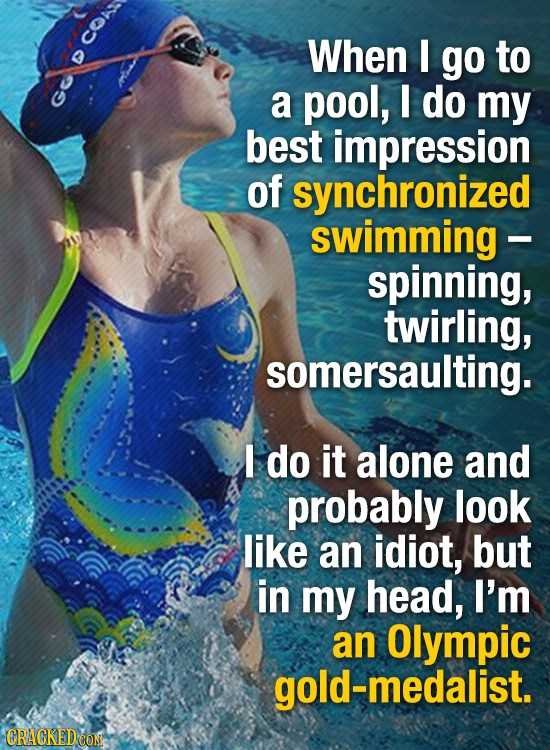 CO When I go to a pool, I do my best impression of synchronized swimming - spinning, twirling, somersaulting. I do it alone and probably look like an