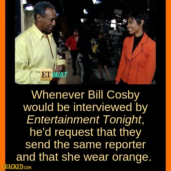ET VAULT Whenever Bill Cosby would be interviewed by Entertainment Tonight, he'd request that they send the same reporter and that she wear orange.