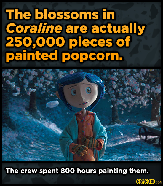 The blossoms in Coraline are actually 250,000 pieces of painted popcorn. The crew spent 800 hours painting them.