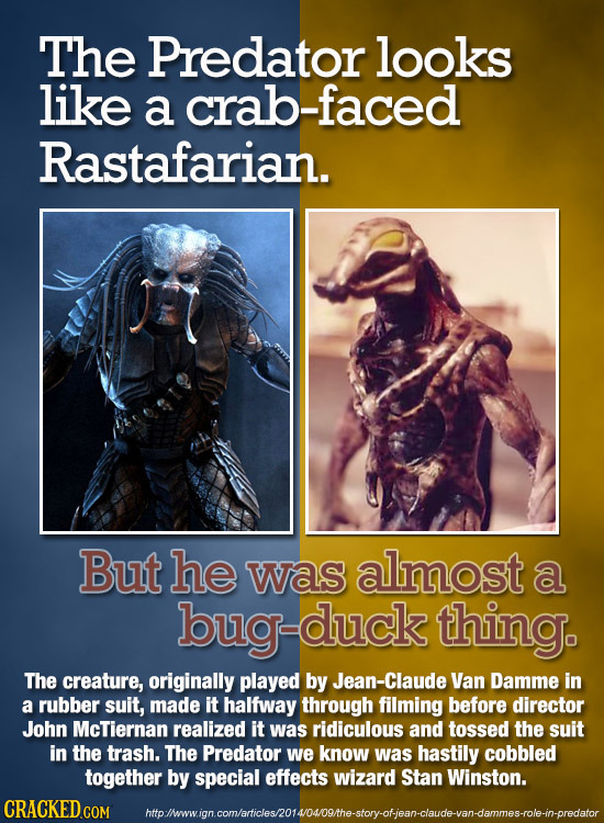 The Predator looks like a crab-faced Rastafarian. But he was almost a duck duck thing. The creature, originally played by Jean-Claude Van Damme in a r