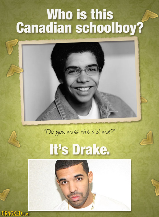 Who is this Canadian schoolboy? Do you miss the old me? It's Drake. CRACKED COM
