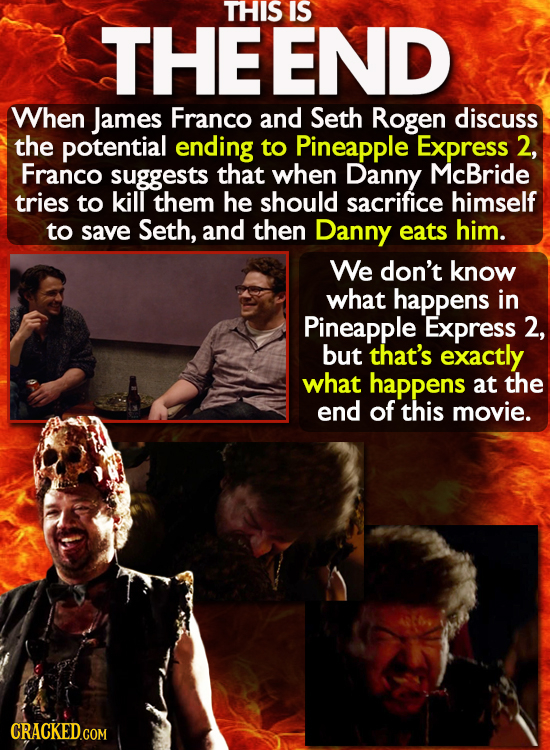 FEND THIS IS When James Franco and Seth Rogen discuss the potential ending to Pineapple Express 2, Franco suggests that when Danny McBride tries to ki