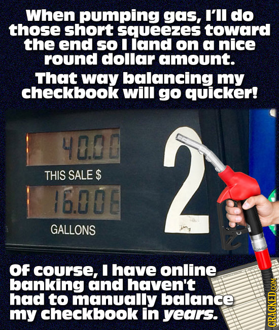 When pumping gas, I'Il do those short squeezes toward the end so I land on a nice round dollar amount. That way balancing my checkbook will go quicker