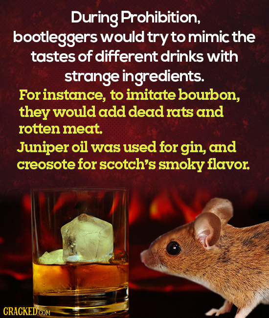 During Prohibition, bootleggers would try to mimic the tastes of different drinks with strange ingredients. Forinstance, to imitate bourbon, they woul