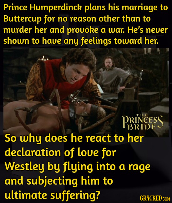 Prince Humperdinck plans his marriage to Buttercup for no reason other than to murder her and prouoke a war. He's neuer shown to have any feelings tow