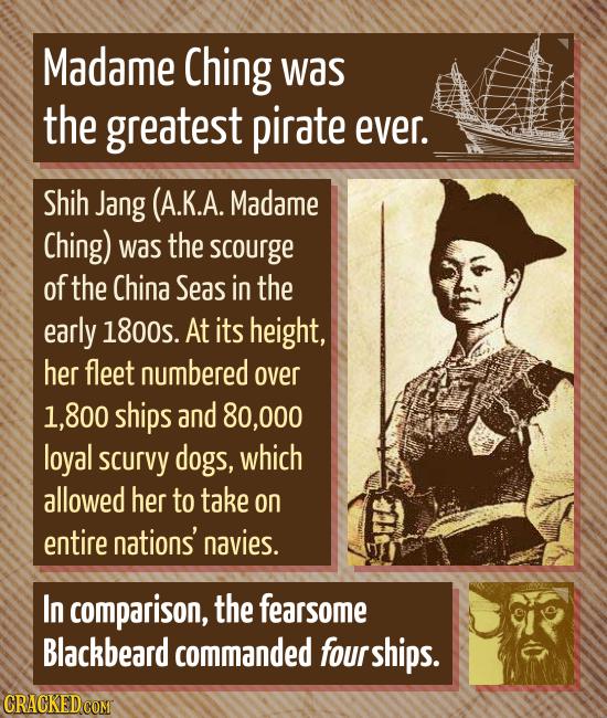 Madame Ching was the greatest pirate ever. Shih Jang (A.K.A. Madame Ching) was the scourge of the China Seas in the early 1800s. At its height, her fl