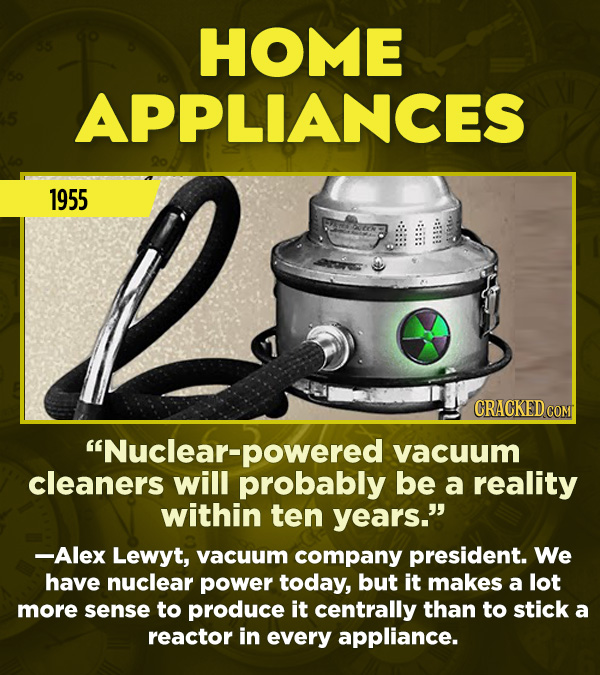 "15 Really Inaccurate Predictions About The Future - ""Nuclear-powered vacuum cleaners will probably be a reality within ten years."" —Alex Lewyt, vacuum"