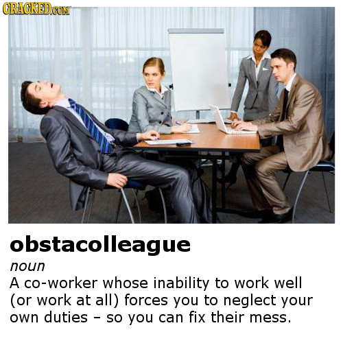 CRACKEDCON obstacolleague noun A cO-worker whose inability to work well (or work at all) forces you to neglect your own duties so you can fix their me