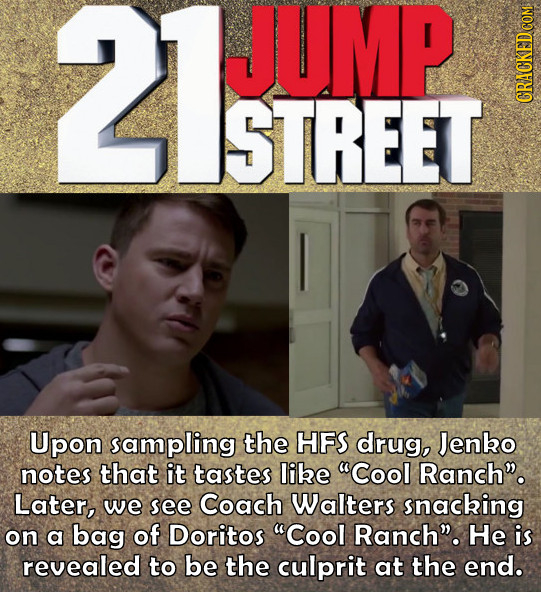 21UMP JUMP STREET CRACKED COM Upon sampling the HFS drug, Jenko notes that it tastes libe Cool Ranch. Later, we see Coach Walters snacking on a bag