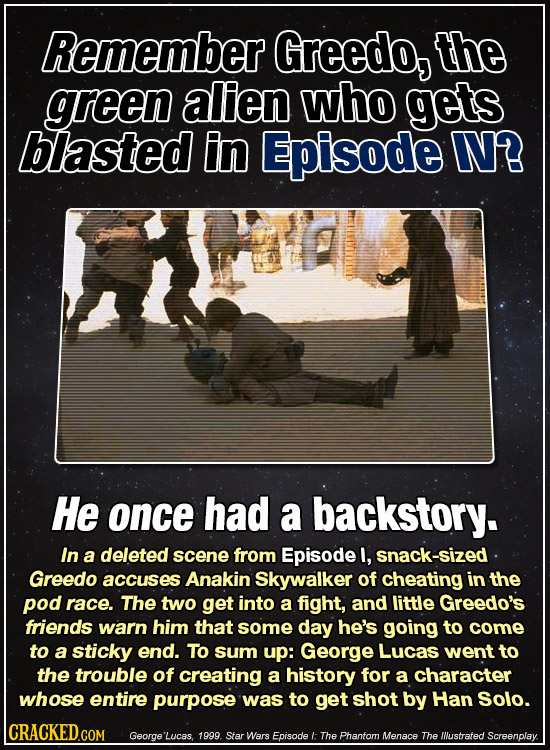 Remember Greedo, the green alien who gets blasted in Episode IV? He once had a backstory. In a deleted scene from Episode l, snack-sized Greedo accuse