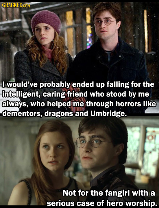 I would've probably ended up falling for the intelligent, caring friend who stood by me always, who helped me through horrors like dementors, dragons