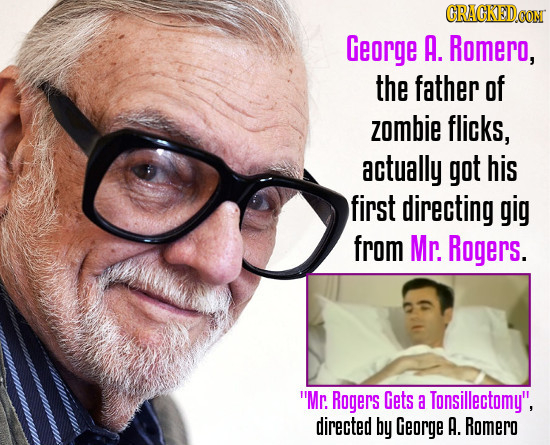 CRACKED.CON George A. Romero, the father of zombie flicks, actually got his first directing gig from Mr. Rogers. Mr. Rogers Gets a Tonsillectomy, di