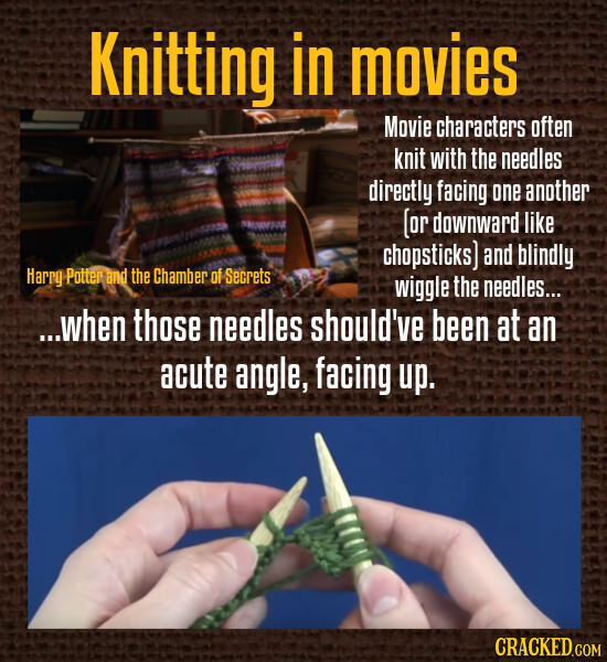 Knitting in movies Movie characters often knit with the needles directly facing one another (or downward like chopsticks) and blindly Harrg Potter and