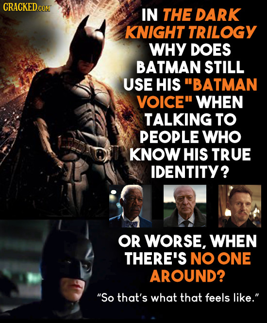 CRACKEDco comT IN THE DARK KNIGHT TRILOGY WHY DOES BATMAN STILL USE HIS BATMAN VOICE WHEN TALKING TO PEOPLE WHO KNOW HIS TRUE IDENTITY? OR WORSE, WH