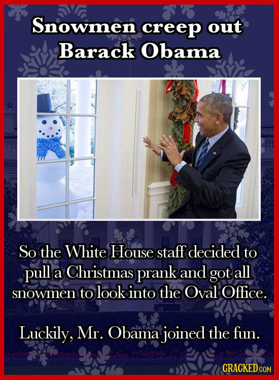 Snowmen creep out Barack Obama So the White House staff decided to pull Christmas a prank and got all to look into the Oval Office. snowmen Luckily, M