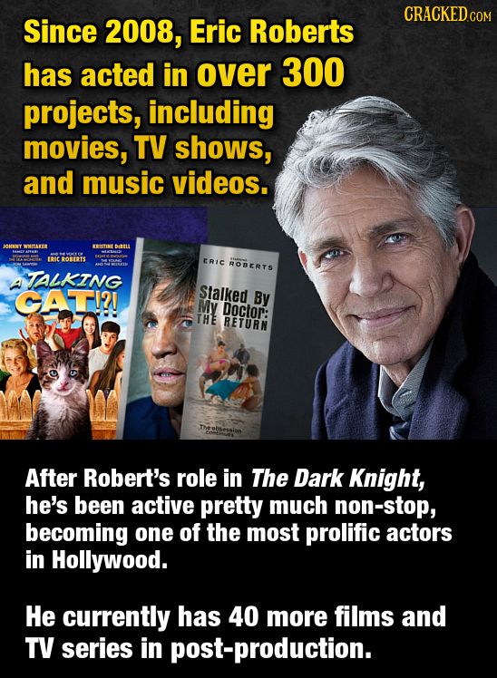 CRACKEDcO Since 2008, Eric Roberts has acted in over 300 projects, including movies, TV shows, and music videos. JOBNLY WUTAE ETIN Ddtu ERICROBERTS ER