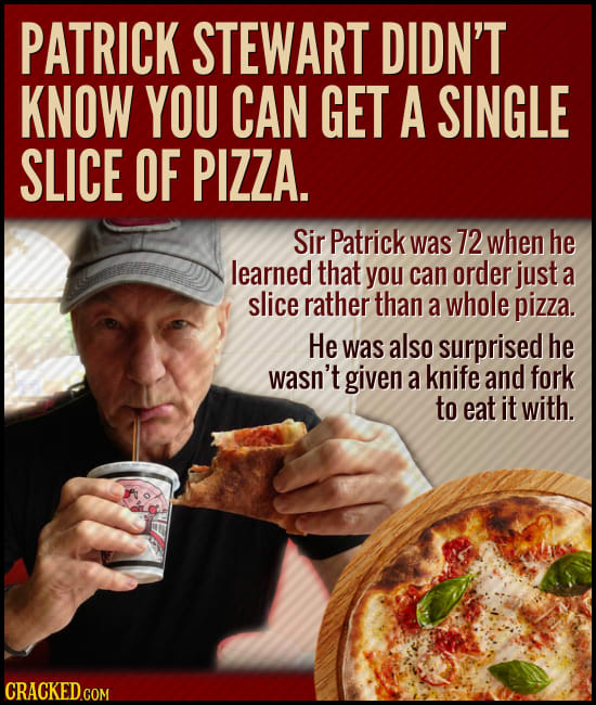 PATRICK STEWART DIDN'T KNOW YOU CAN GET A SINGLE SLICE OF PIZZA. Sir Patrick was 72 when he learned that you can order just a slice rather than a whol