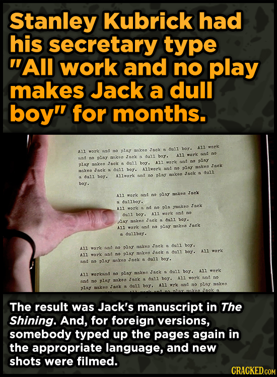 Stanley Kubrick had his secretary type All work and no play makes Jack a dull boy for months. boy. ALl work Jnck dull All work and no play askes dul