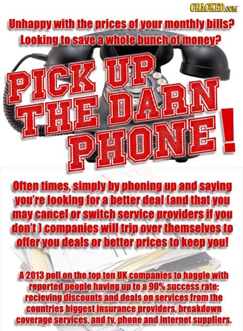 GRAGKEDO Unhappy with the prices of your monthly bills? Looking to save a whole bunch of money? UP PICK THE DARN. PHONE! Often times, simply by phonin