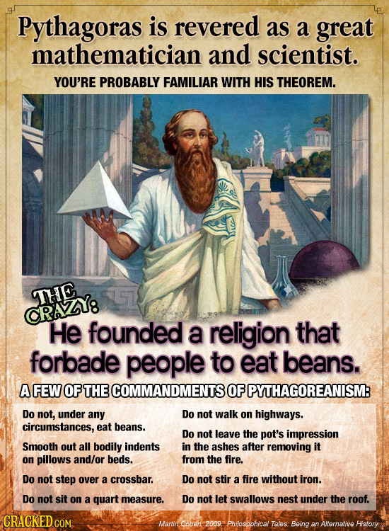 Pythagoras is revered as a great mathematician and scientist. YOU'RE PROBABLY FAMILIAR WITH HIS THEOREM. THE CRAZY8 He founded a religion that forbade