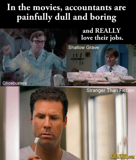In the movies, accountants are painfully dull and boring and REALLY love their jobs. Shallow Grave Ghosbusters Stranger Than Fiction CRACKEDCON