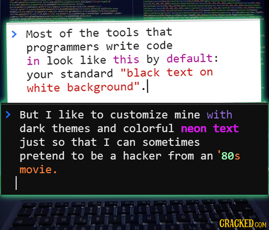 Most of the tools that programmers write code in look like this by default: standard text your black on white background. But I like to customize mi