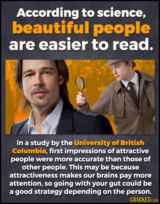 According to science, beautiful people are easier to read. In a study by the University of British Columbia, first impressions of attractive people we