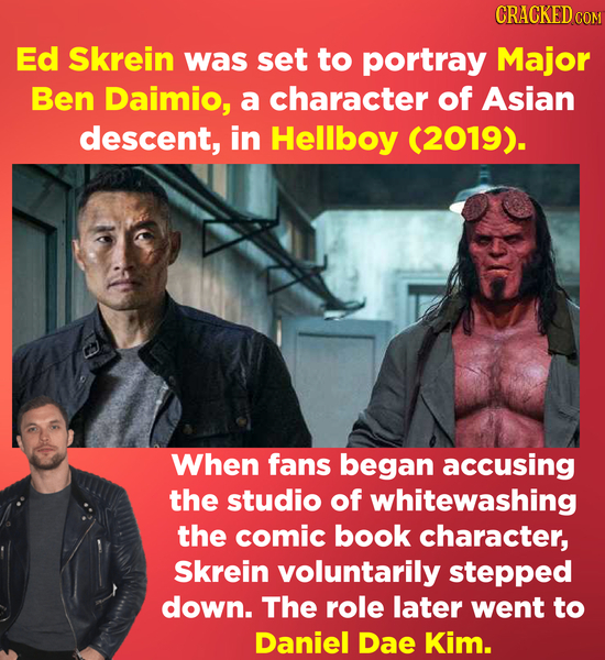 CRACKED cO Ed Skrein was set to portray Major Ben Daimio, a character of Asian descent, in Hellboy (2019). When fans began accusing the studio of whit