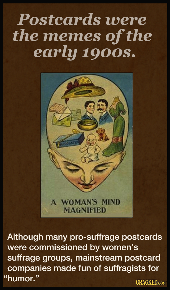 Postcards were the memes of the early 1900S. NOCOLATE A WOMAN'S MIND MAGNIFIED Although many pro-suffrage postcards were commissioned by women's suffr