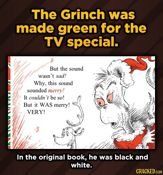 The Grinch was made green for the TV special. But the sound wasn't sad! Why, this sound sounded merry! It couldn't be so! But it WAS merry! VERY! In t