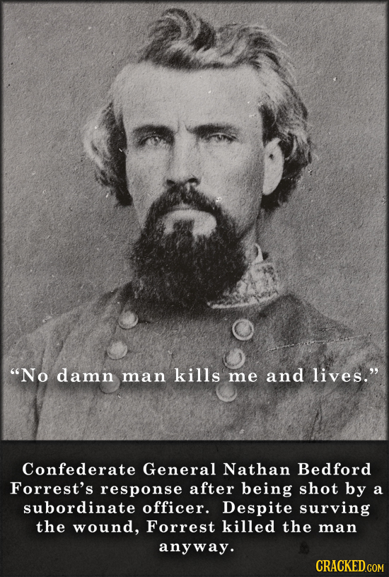 No damn man kills me and lives. Confederate General Nathan Bedford Forrest's response after being shot by a subordinate officer. Despite surving the