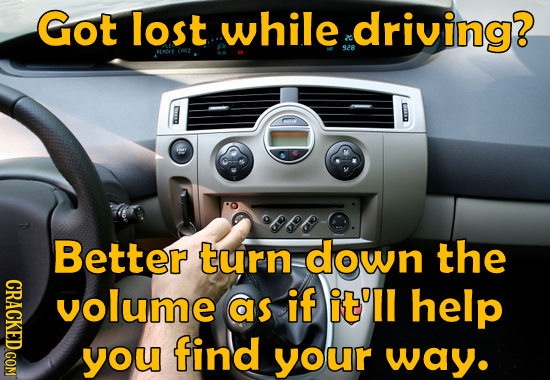 Got lost while driving? 928 os Better turn down the volume as if it'll help you find your way.