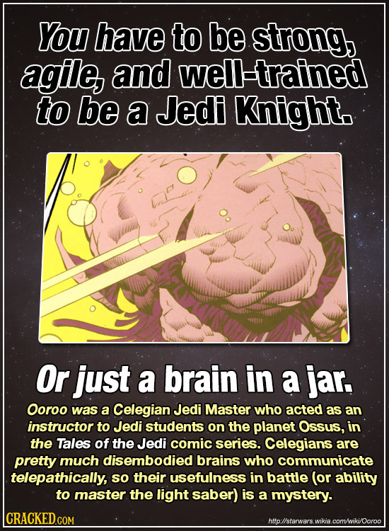You have to be strong, agile, and well-trained to be a Jedi Knighto Or just a brain in a jar. Ooroo was a Celegian Jedi Master who acted as an instruc