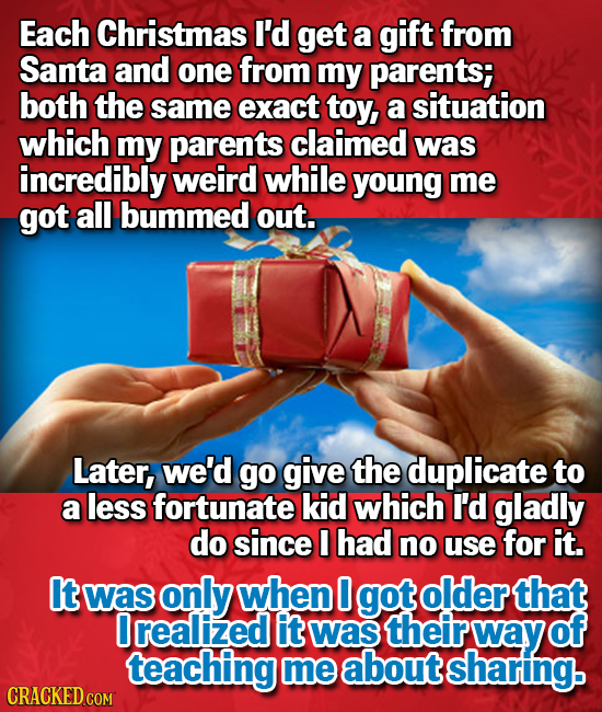 Each Christmas I'd get a gift from Santa and one from my parents; both the same exact toy, a situation which my parents claimed was incredibly weird w