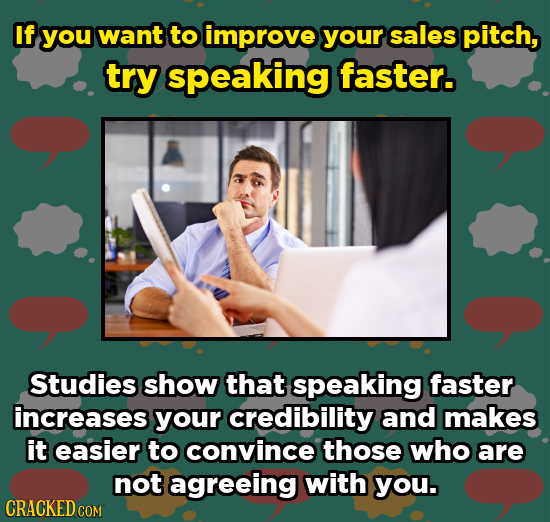 If you want to improve your sales pitch, try speaking faster. Studies show that speaking faster increases your credibility and makes it easier to conv
