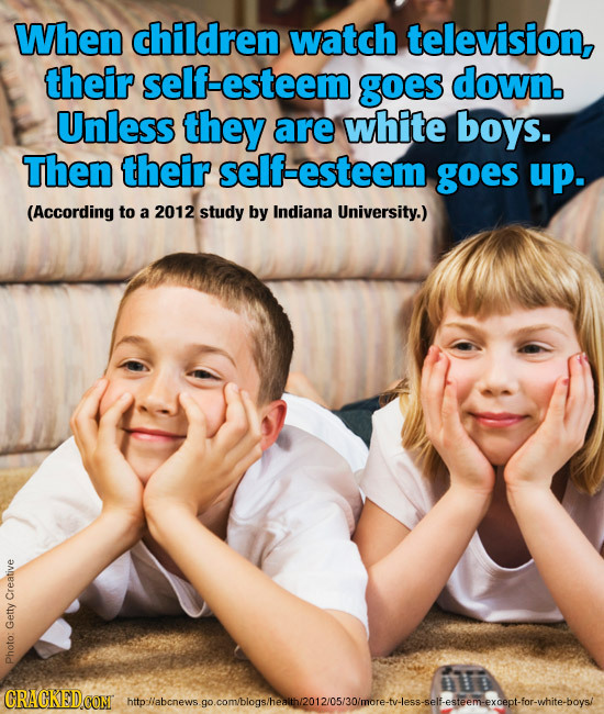 When children watch television, their self-esteem goes down. Unless they are white boys. Then their self-esteem goes up. (According to a 2012 study by