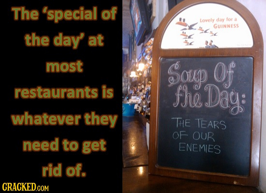The 'special of Lovely day for a GUINNESS the day' at most Soup Of restaurants is fhe Dag: whatever they THE TEARS OF OUR need to get ENEMIES rid of.