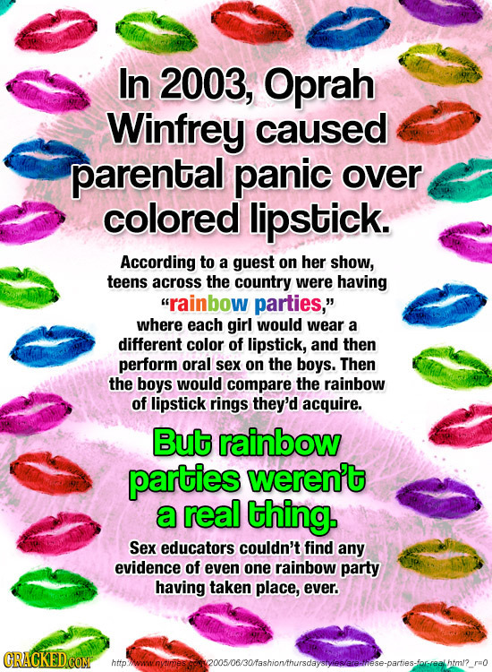 In 2003, Oprah Winfrey caused parental panic over colored lipstick. According to a guest on her show, teens across the country were having rainbow pa