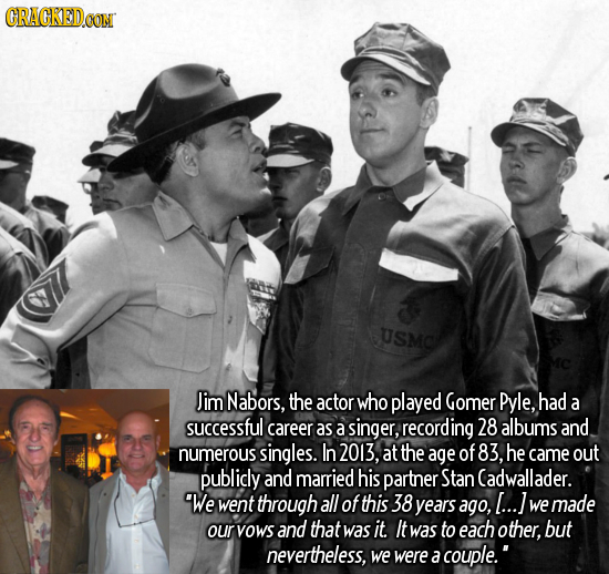 CRACKEDOON USMO Jim Nabors, the actor who played Gomer Pyle, had a successful career as a singer, recording 28 albums and numerous singles. In 2013, a