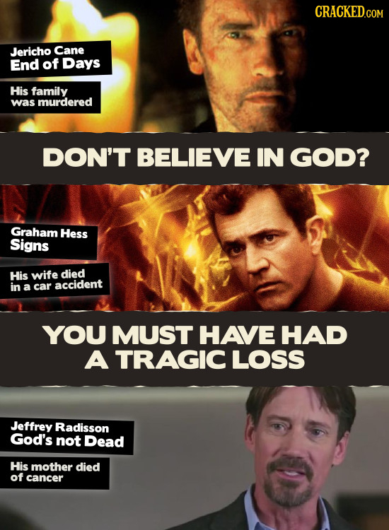 CRACKEDG Jericho Cane End of Days His family was murdered DON'T BELIEVE IN GOD? Graham Hess Signs His wife died in a car accident YOU MUST HAVE HAD A