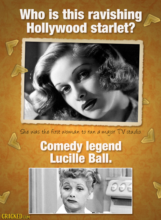 Who is this ravishing Hollywood starlet? She was the first woman to run a major TV studio. Comedy legend Lucille Ball. oo CRACKED COM