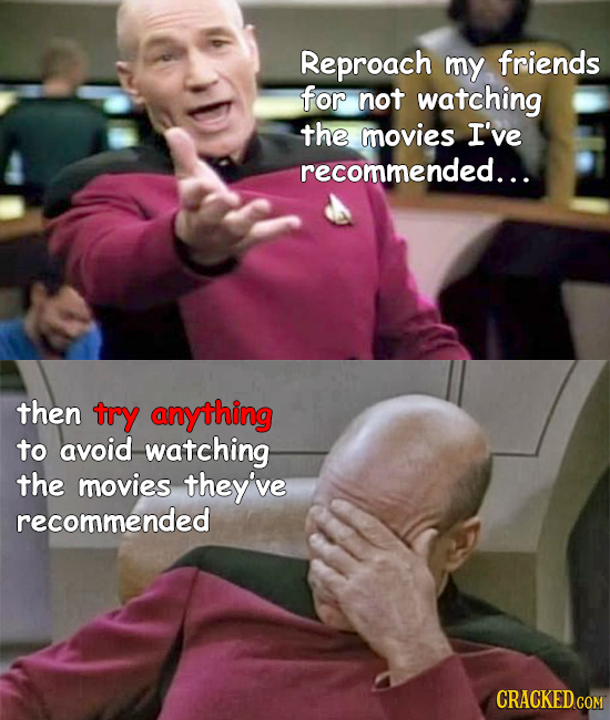 Reproach my friends for not watching the movies I've recommeNDED... then try anything to avoid watching the movies they've recommended