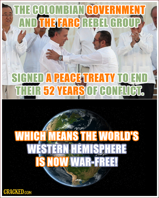 THE COLOMBIAN. GOVERNMENT AND THE FARC REBEL GROUP SIGNED A PEACE TREATY TO END THEIR 52 YEARS OF CONFLICT. WHICH MEANS THE WORLD'S WESTERN HEMISPHERE