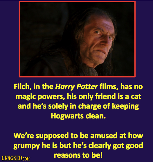 Filch, in the Harry Potter films, has no magic powers, his only friend is a cat and he's solely in charge of keeping Hogwarts clean. We're supposed to