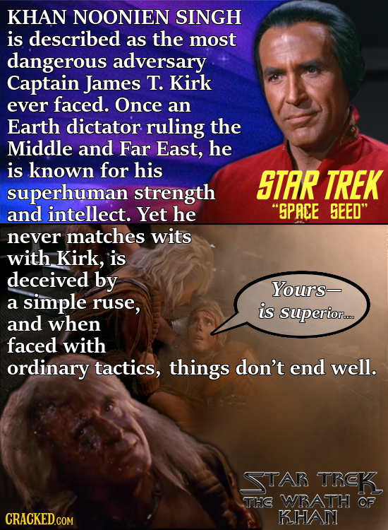 KHAN NOONIEN SINGH is described as the most dangerous adversary Captain James T. Kirk ever faced. Once an Earth dictator ruling the Middle and Far Eas